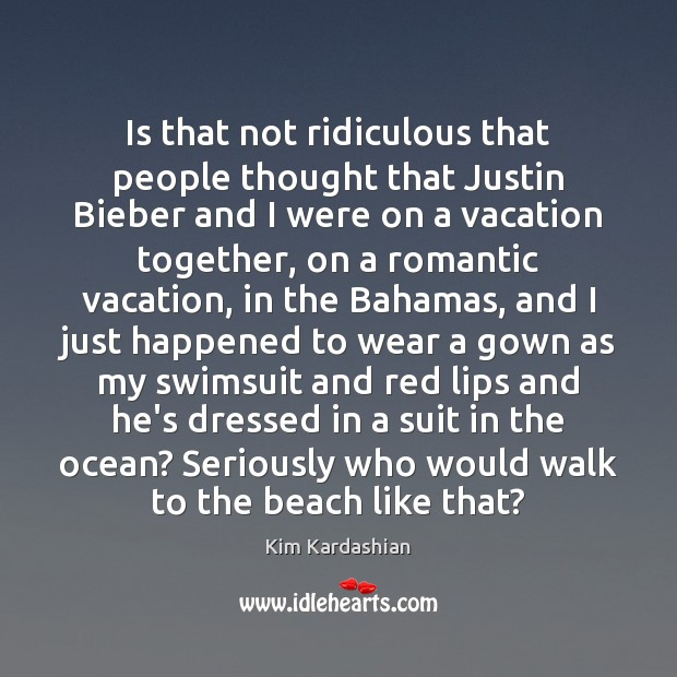 Is that not ridiculous that people thought that Justin Bieber and I Kim Kardashian Picture Quote