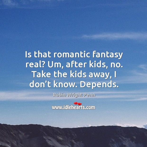 Is that romantic fantasy real? um, after kids, no. Take the kids away, I don't know. Depends. Robin Wright Penn Picture Quote
