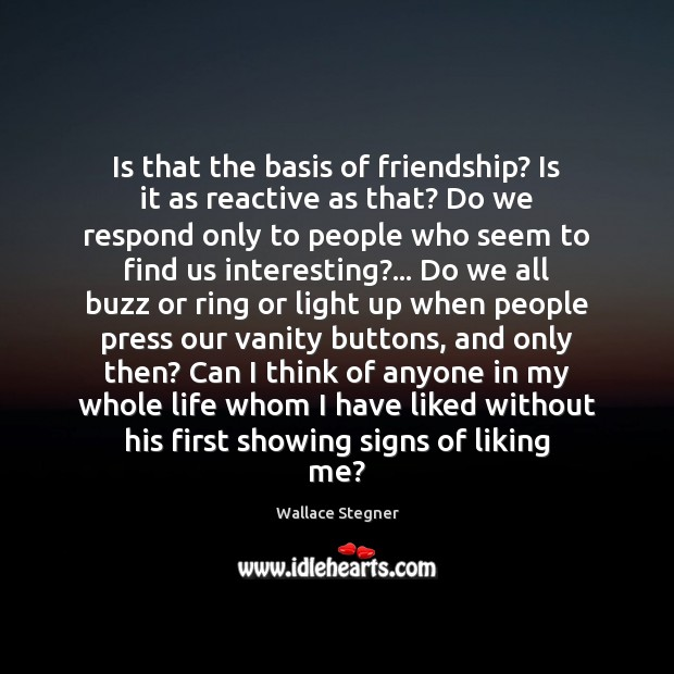 Is that the basis of friendship? Is it as reactive as that? Image