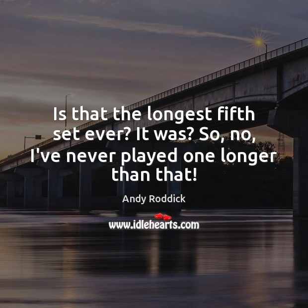 Is that the longest fifth set ever? It was? So, no, I've Andy Roddick Picture Quote