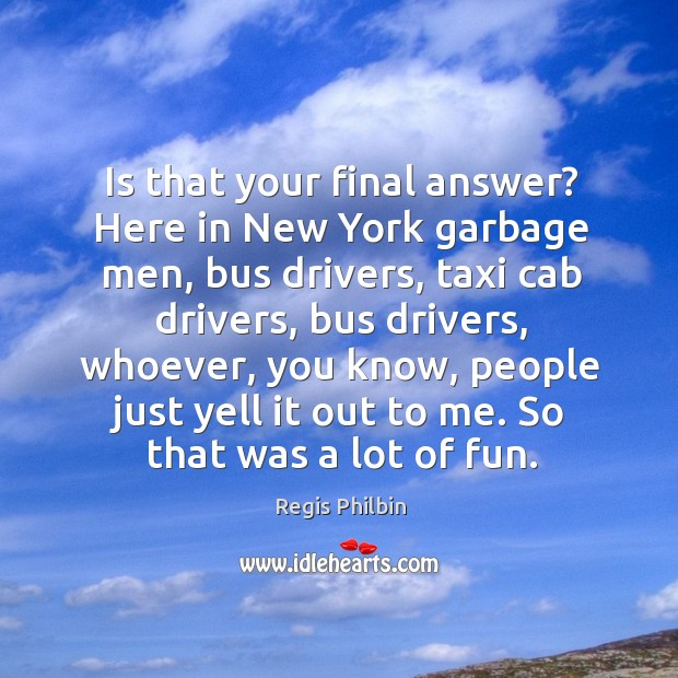 Is that your final answer? here in new york garbage men, bus drivers Image