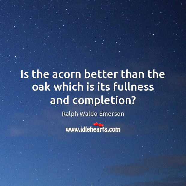 Is the acorn better than the oak which is its fullness and completion? Image