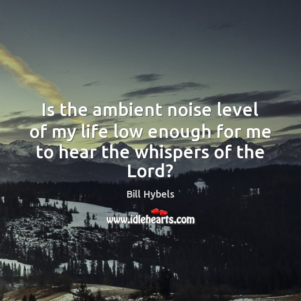 Is the ambient noise level of my life low enough for me to hear the whispers of the Lord? Bill Hybels Picture Quote