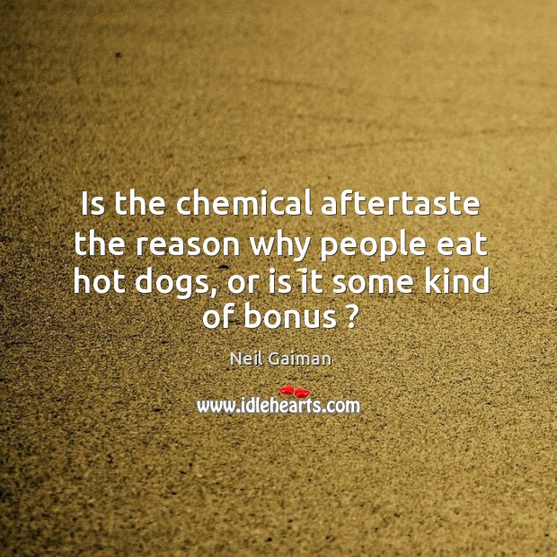 Is the chemical aftertaste the reason why people eat hot dogs, or is it some kind of bonus ? Image