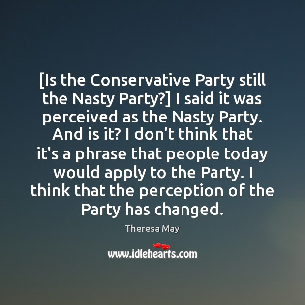 [Is the Conservative Party still the Nasty Party?] I said it was Theresa May Picture Quote