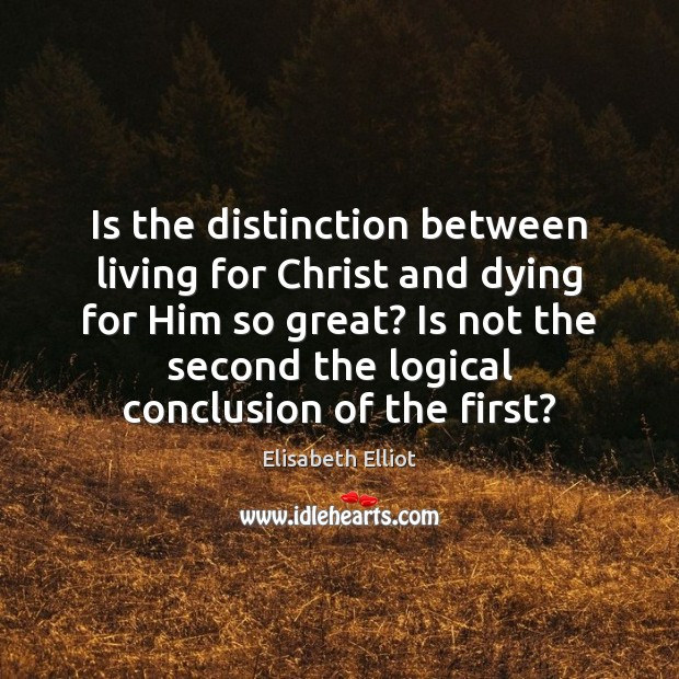 Elisabeth Elliot Picture Quote image saying: Is the distinction between living for Christ and dying for Him so
