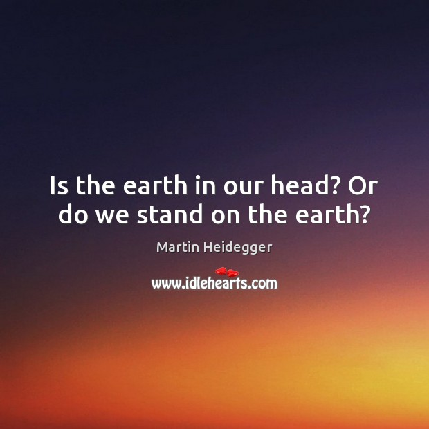 Is the earth in our head? Or do we stand on the earth? Martin Heidegger Picture Quote
