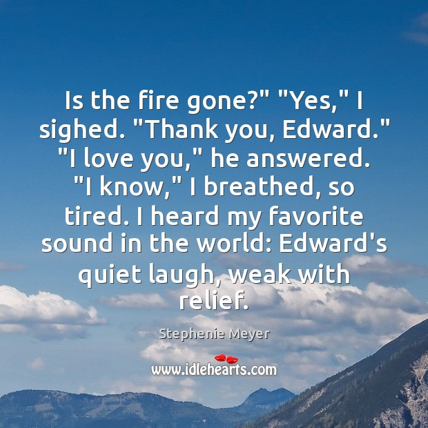 "Is the fire gone?"" ""Yes,"" I sighed. ""Thank you, Edward."" ""I love Stephenie Meyer Picture Quote"