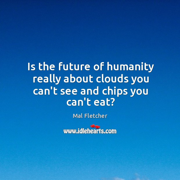Is the future of humanity really about clouds you can't see and chips you can't eat? Image