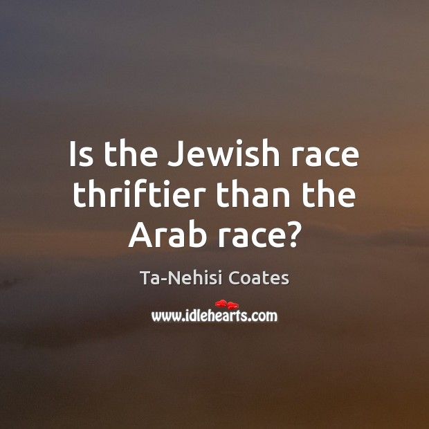 Is the Jewish race thriftier than the Arab race? Ta-Nehisi Coates Picture Quote