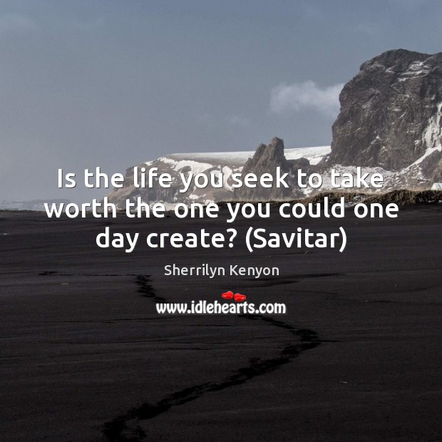 Is the life you seek to take worth the one you could one day create? (Savitar) Sherrilyn Kenyon Picture Quote
