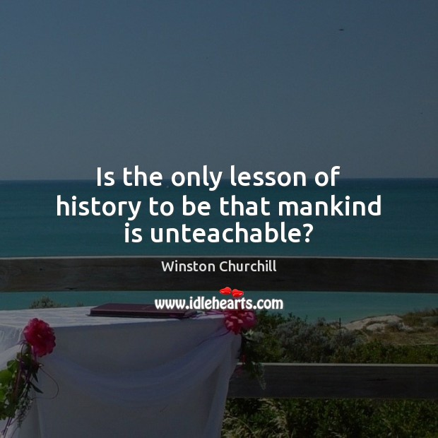 Is the only lesson of history to be that mankind is unteachable? Image