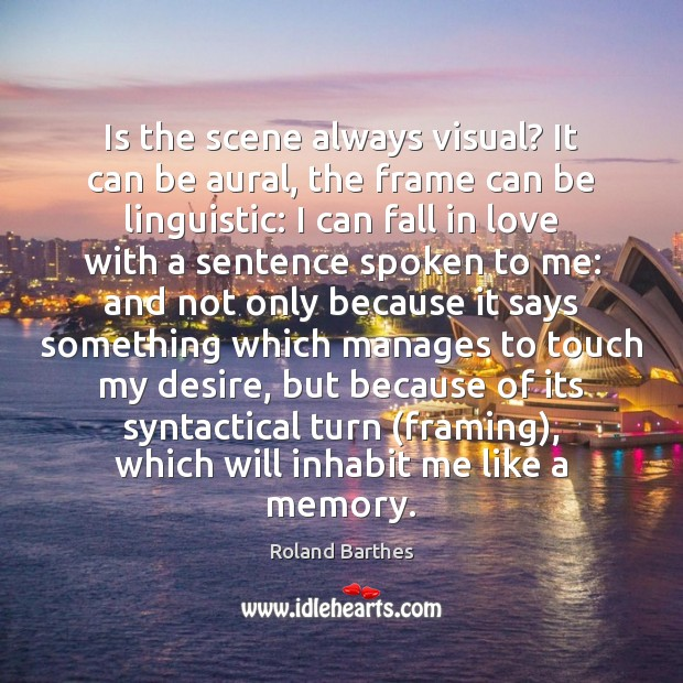 Is the scene always visual? It can be aural, the frame can Roland Barthes Picture Quote