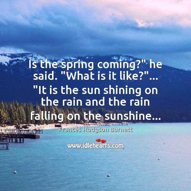 """Is the spring coming?"""" he said. """"What is it like?""""… """"It is Frances Hodgson Burnett Picture Quote"""