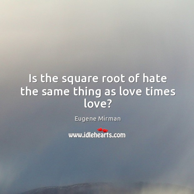 Image, Is the square root of hate the same thing as love times love?