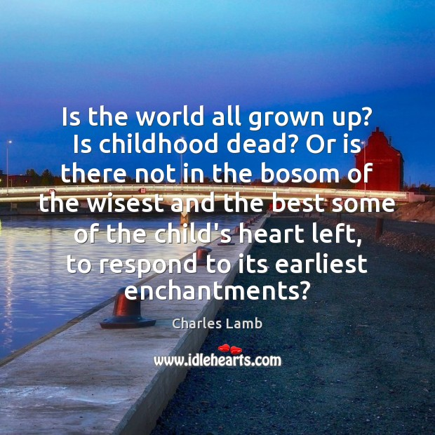 Is the world all grown up? Is childhood dead? Or is there Charles Lamb Picture Quote