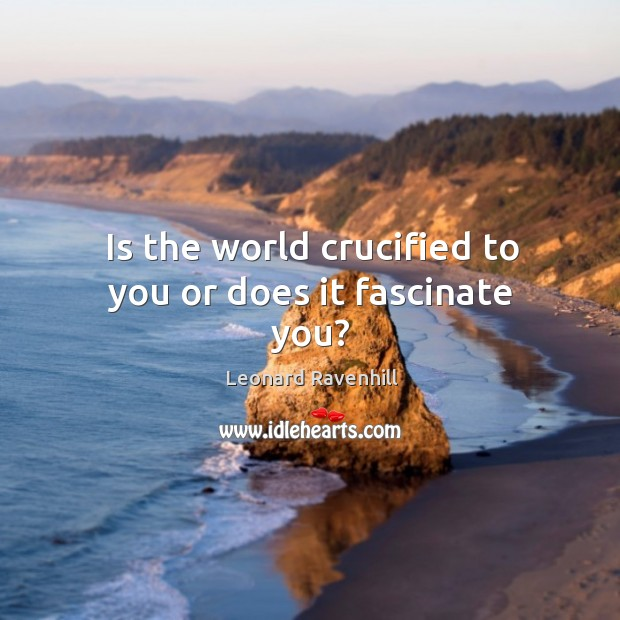 Is the world crucified to you or does it fascinate you? Image