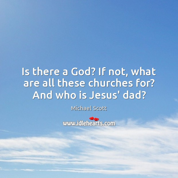 Is there a God? If not, what are all these churches for? And who is Jesus' dad? Michael Scott Picture Quote