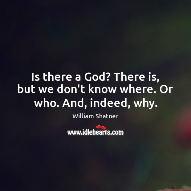 Is there a God? There is, but we don't know where. Or who. And, indeed, why. William Shatner Picture Quote