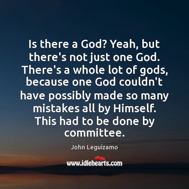Is there a God? Yeah, but there's not just one God. There's John Leguizamo Picture Quote