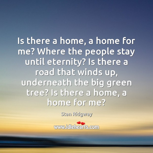 Is there a home, a home for me? Where the people stay Image
