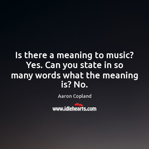 Is there a meaning to music? Yes. Can you state in so many words what the meaning is? No. Image