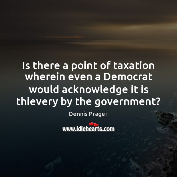Is there a point of taxation wherein even a Democrat would acknowledge Dennis Prager Picture Quote