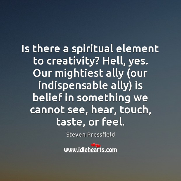 Is there a spiritual element to creativity? Hell, yes. Our mightiest ally ( Steven Pressfield Picture Quote