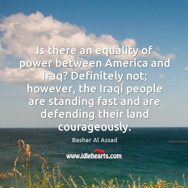 Is there an equality of power between america and iraq? definitely not; however Bashar Al Assad Picture Quote