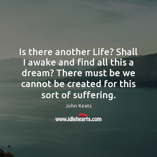 Is there another Life? Shall I awake and find all this a John Keats Picture Quote