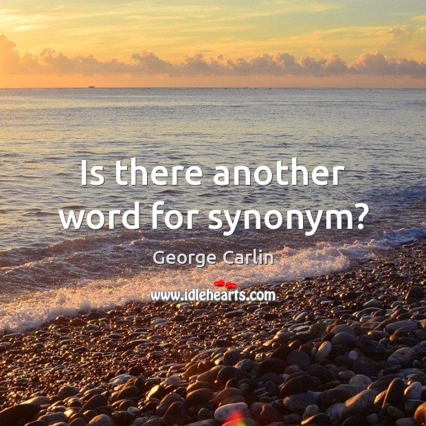 Is there another word for synonym? George Carlin Picture Quote