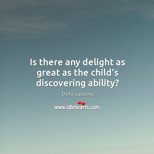 Is there any delight as great as the child's discovering ability? Doris Lessing Picture Quote