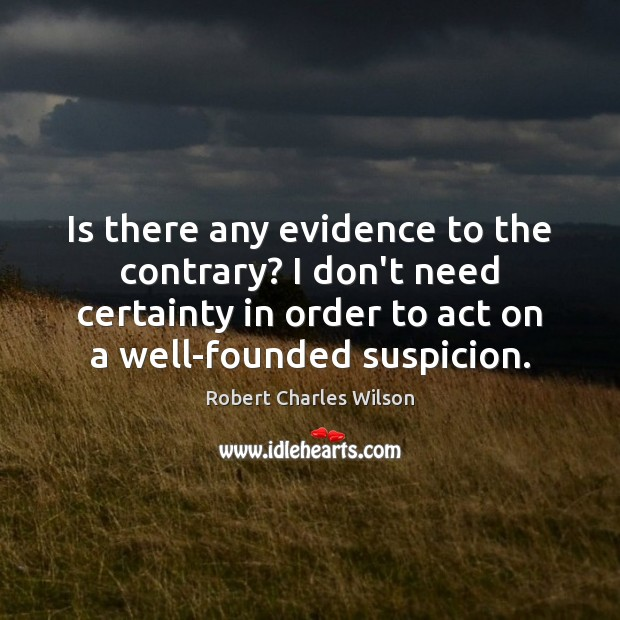 Is there any evidence to the contrary? I don't need certainty in Robert Charles Wilson Picture Quote