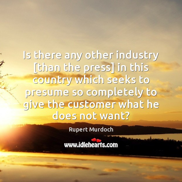 Is there any other industry [than the press] in this country which Rupert Murdoch Picture Quote
