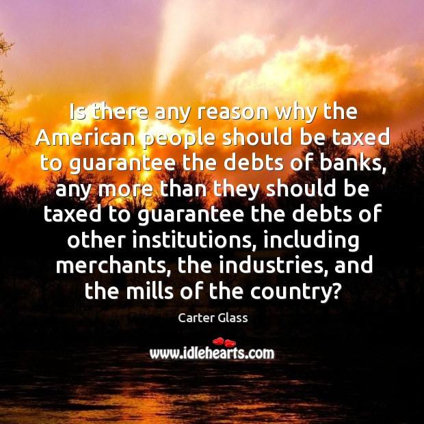 Is there any reason why the american people should be taxed to guarantee the debts of banks Image