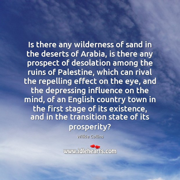 Wilkie Collins Picture Quote image saying: Is there any wilderness of sand in the deserts of Arabia, is