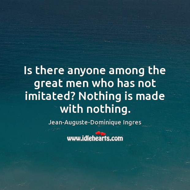 Is there anyone among the great men who has not imitated? Nothing is made with nothing. Image