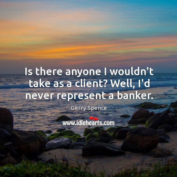 Is there anyone I wouldn't take as a client? Well, I'd never represent a banker. Gerry Spence Picture Quote