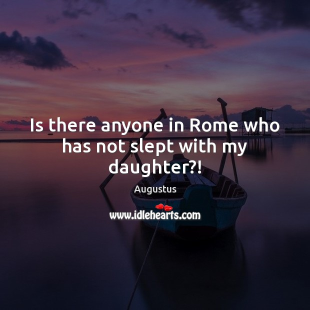 Image, Is there anyone in Rome who has not slept with my daughter?!