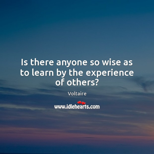 Image, Is there anyone so wise as to learn by the experience of others?