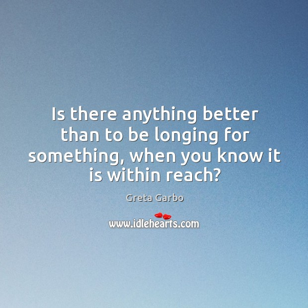 Is there anything better than to be longing for something, when you know it is within reach? Greta Garbo Picture Quote