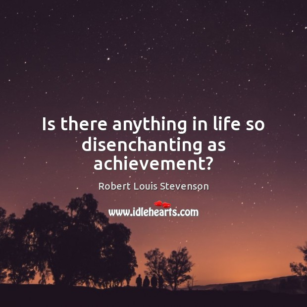 Is there anything in life so disenchanting as achievement? Robert Louis Stevenson Picture Quote