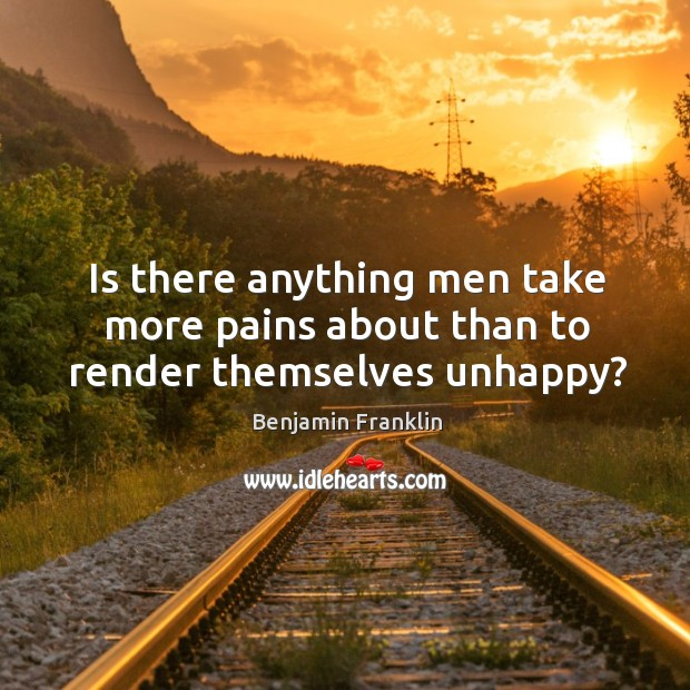 Is there anything men take more pains about than to render themselves unhappy? Image