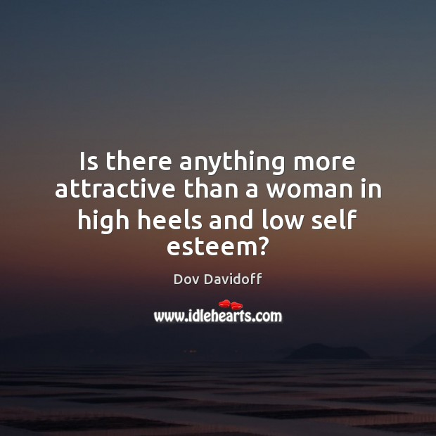 Image, Is there anything more attractive than a woman in high heels and low self esteem?