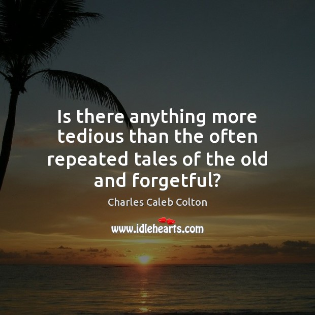 Is there anything more tedious than the often repeated tales of the old and forgetful? Image