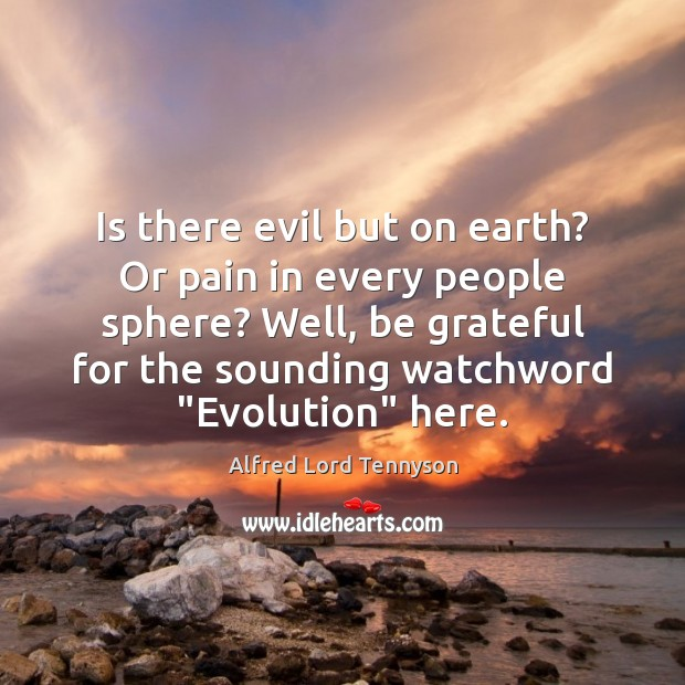 Is there evil but on earth? Or pain in every people sphere? Alfred Lord Tennyson Picture Quote