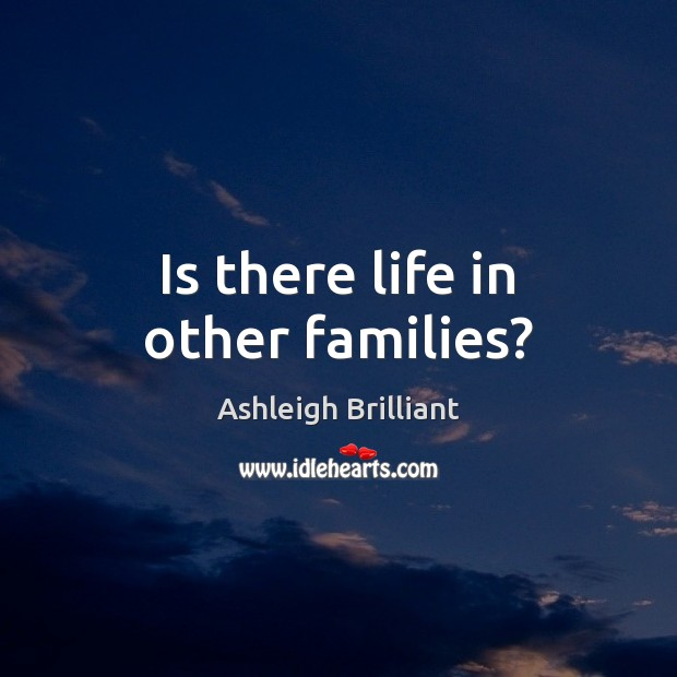 Is there life in other families? Ashleigh Brilliant Picture Quote