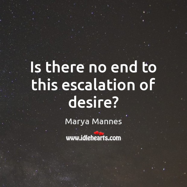 Is there no end to this escalation of desire? Marya Mannes Picture Quote