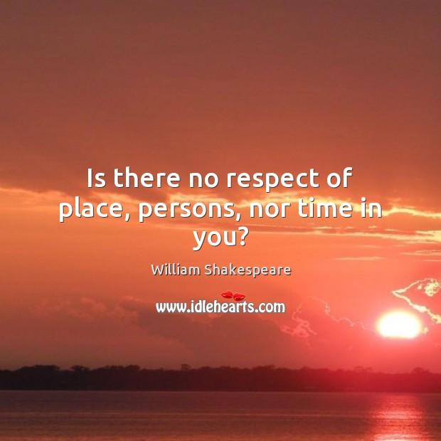 Is there no respect of place, persons, nor time in you? Image