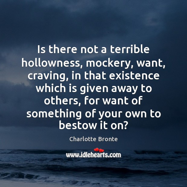 Is there not a terrible hollowness, mockery, want, craving, in that existence Charlotte Bronte Picture Quote